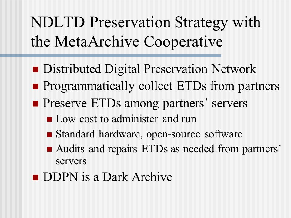 NDLTD Preservation Strategy with the MetaArchive Cooperative Distributed Digital Preservation Network Programmatically collect ETDs from partners Pres