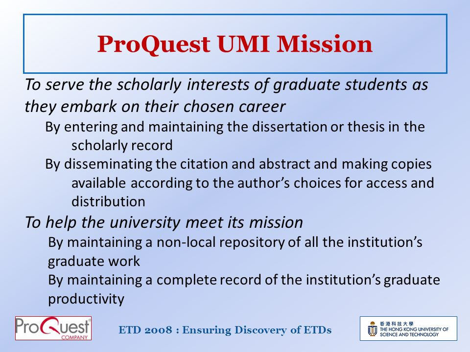 ProQuest UMI Mission ETD 2008 : Ensuring Discovery of ETDs To serve the scholarly interests of graduate students as they embark on their chosen career By entering and maintaining the dissertation or thesis in the scholarly record By disseminating the citation and abstract and making copies available according to the authors choices for access and distribution To help the university meet its mission By maintaining a non-local repository of all the institutions graduate work By maintaining a complete record of the institutions graduate productivity