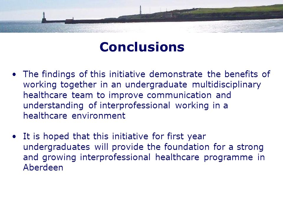 The findings of this initiative demonstrate the benefits of working together in an undergraduate multidisciplinary healthcare team to improve communication and understanding of interprofessional working in a healthcare environment It is hoped that this initiative for first year undergraduates will provide the foundation for a strong and growing interprofessional healthcare programme in Aberdeen Conclusions