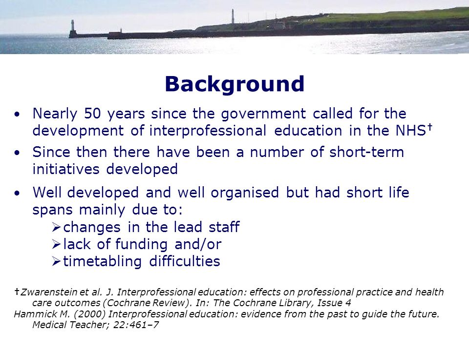 Background Nearly 50 years since the government called for the development of interprofessional education in the NHS Since then there have been a number of short-term initiatives developed Well developed and well organised but had short life spans mainly due to: changes in the lead staff lack of funding and/or timetabling difficulties Zwarenstein et al.