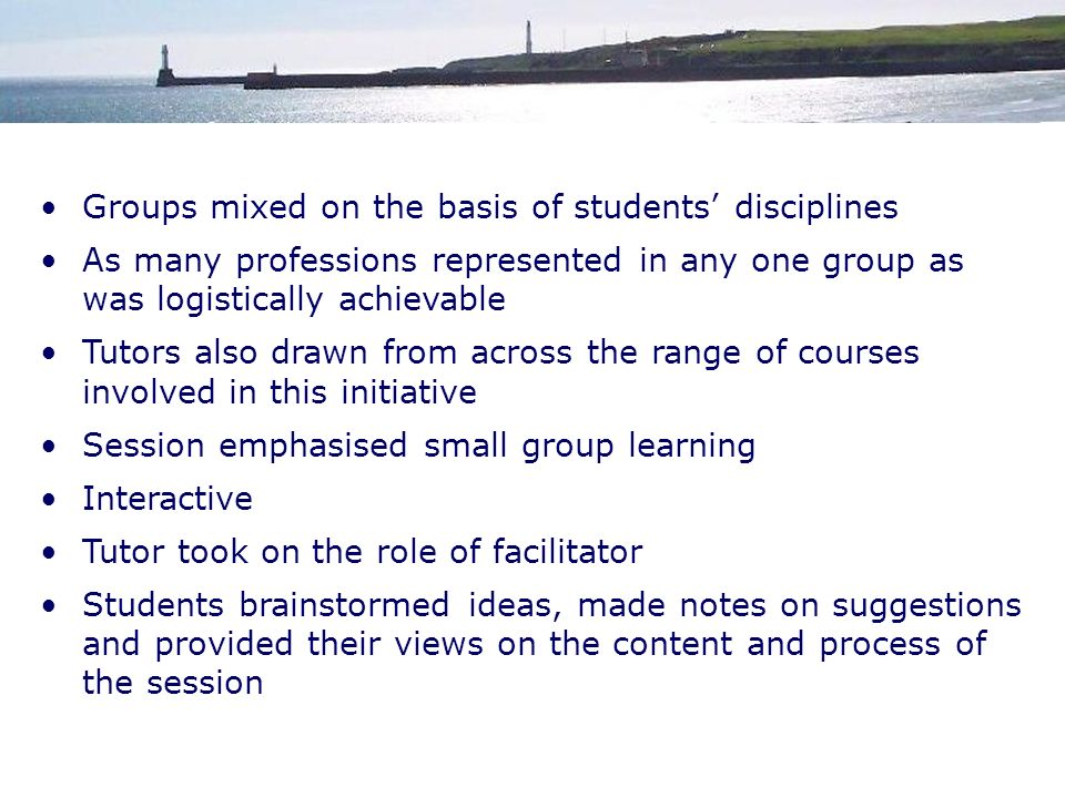 Groups mixed on the basis of students disciplines As many professions represented in any one group as was logistically achievable Tutors also drawn from across the range of courses involved in this initiative Session emphasised small group learning Interactive Tutor took on the role of facilitator Students brainstormed ideas, made notes on suggestions and provided their views on the content and process of the session