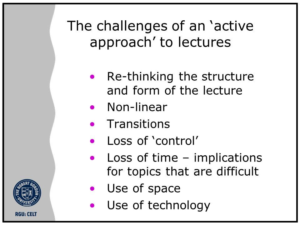The challenges of an active approach to lectures Re-thinking the structure and form of the lecture Non-linear Transitions Loss of control Loss of time – implications for topics that are difficult Use of space Use of technology