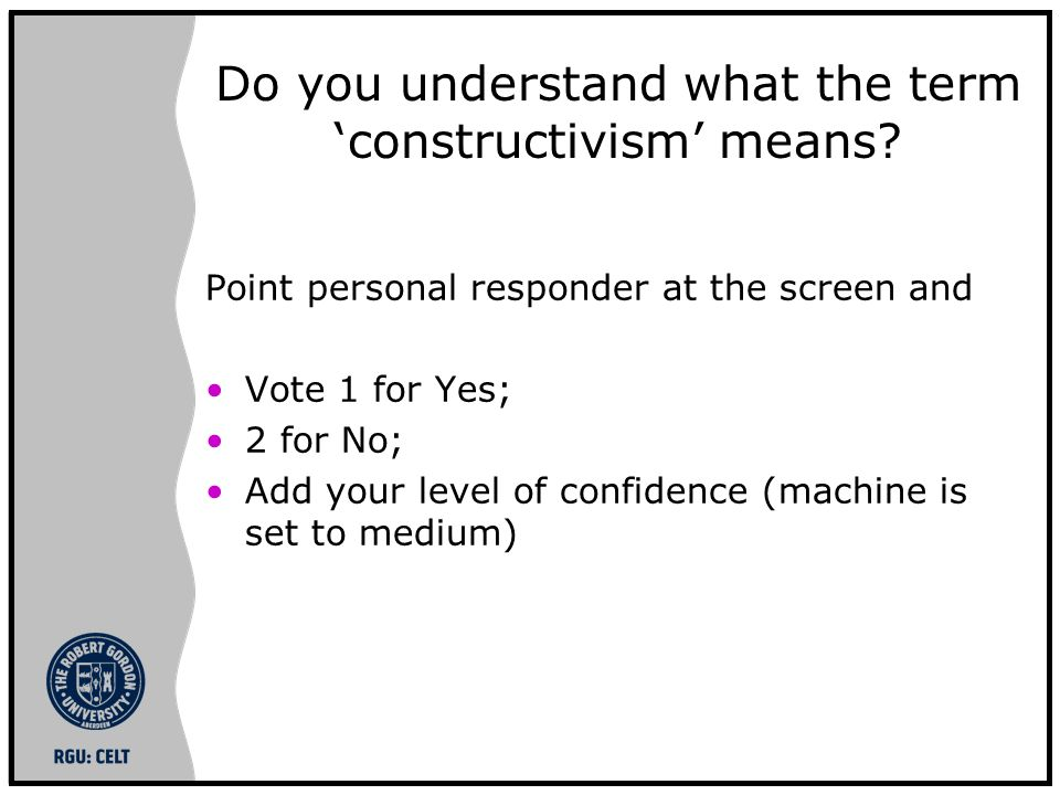 Do you understand what the term constructivism means? Point personal responder at the screen and Vote 1 for Yes; 2 for No; Add your level of confidenc