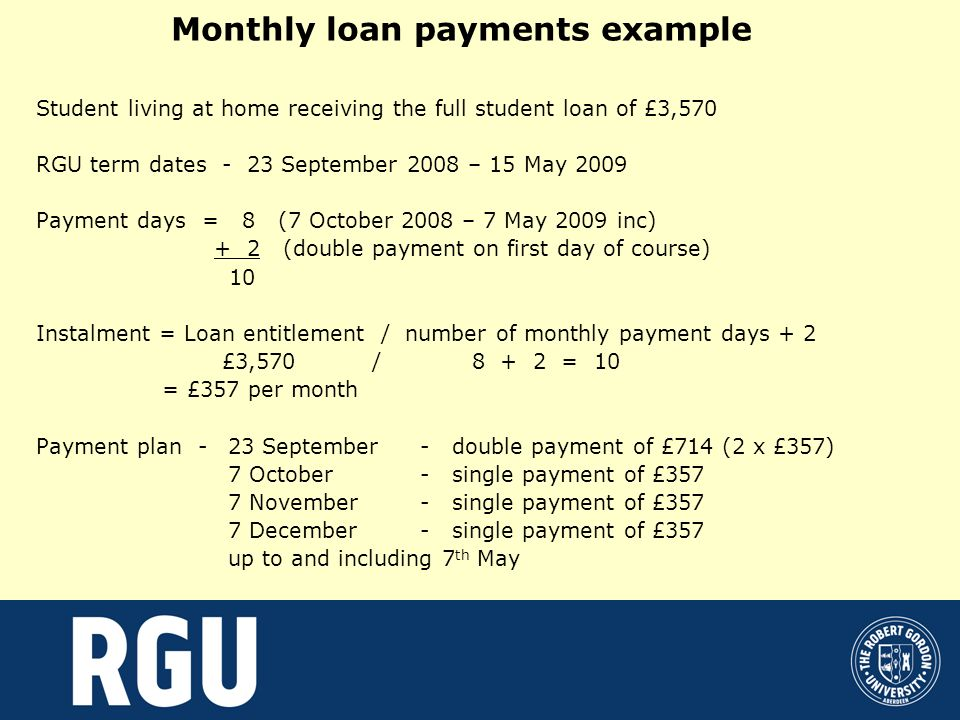 Monthly loan payments example Student living at home receiving the full student loan of £3,570 RGU term dates - 23 September 2008 – 15 May 2009 Payment days = 8 (7 October 2008 – 7 May 2009 inc) + 2 (double payment on first day of course) 10 Instalment = Loan entitlement / number of monthly payment days + 2 £3,570 / = 10 = £357 per month Payment plan - 23 September- double payment of £714 (2 x £357) 7 October- single payment of £357 7 November- single payment of £357 7 December - single payment of £357 up to and including 7 th May