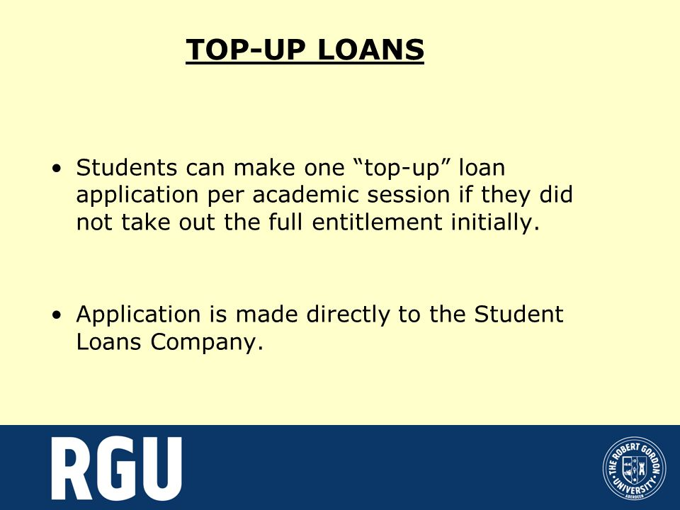 TOP-UP LOANS Students can make one top-up loan application per academic session if they did not take out the full entitlement initially.