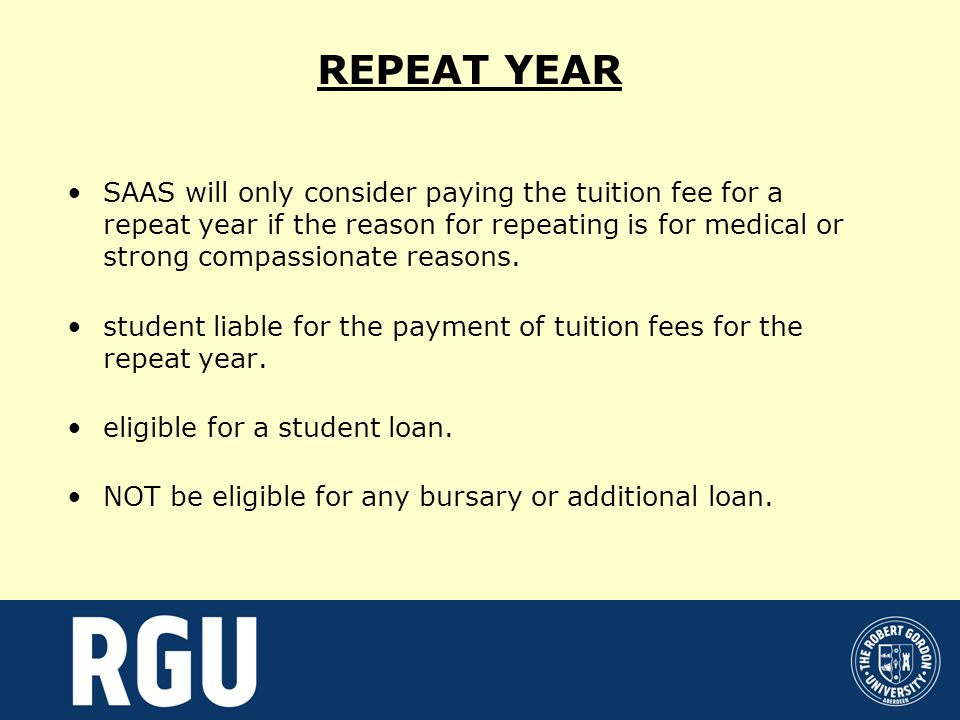 REPEAT YEAR SAAS will only consider paying the tuition fee for a repeat year if the reason for repeating is for medical or strong compassionate reasons.