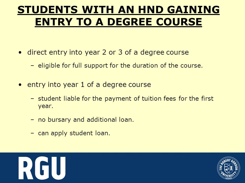 STUDENTS WITH AN HND GAINING ENTRY TO A DEGREE COURSE direct entry into year 2 or 3 of a degree course –eligible for full support for the duration of the course.
