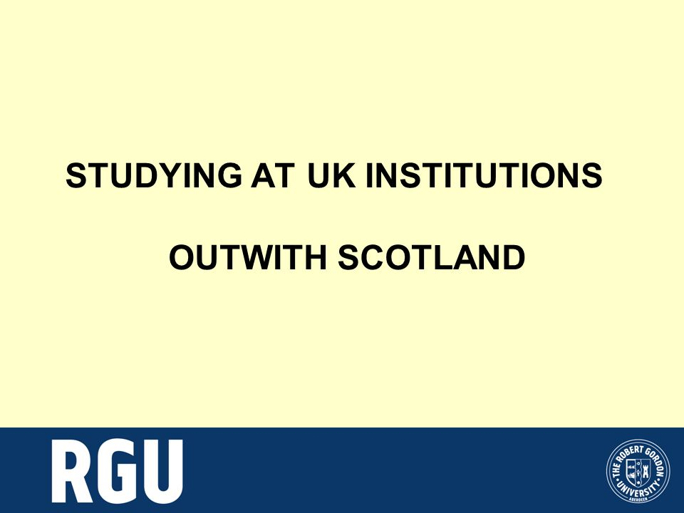 STUDYING AT UK INSTITUTIONS OUTWITH SCOTLAND