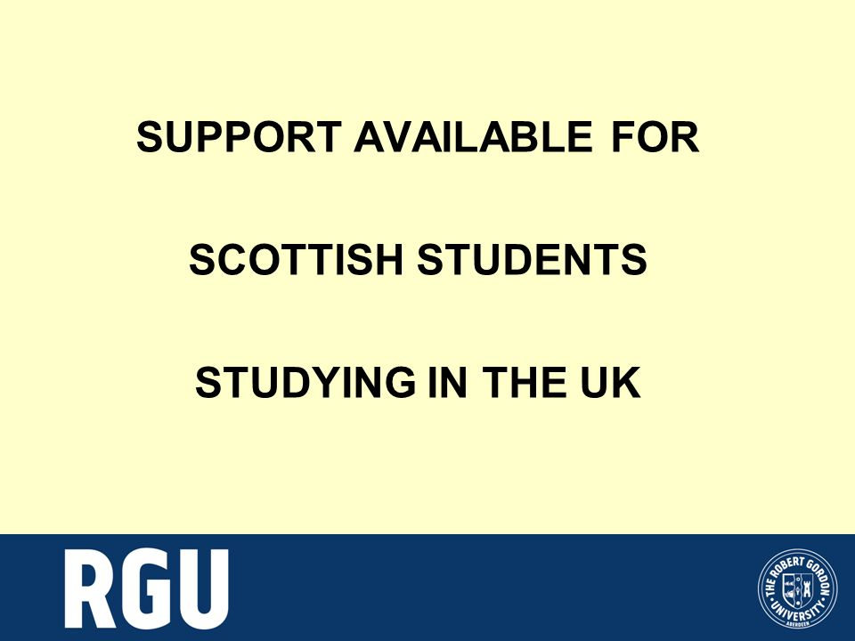 SUPPORT AVAILABLE FOR SCOTTISH STUDENTS STUDYING IN THE UK