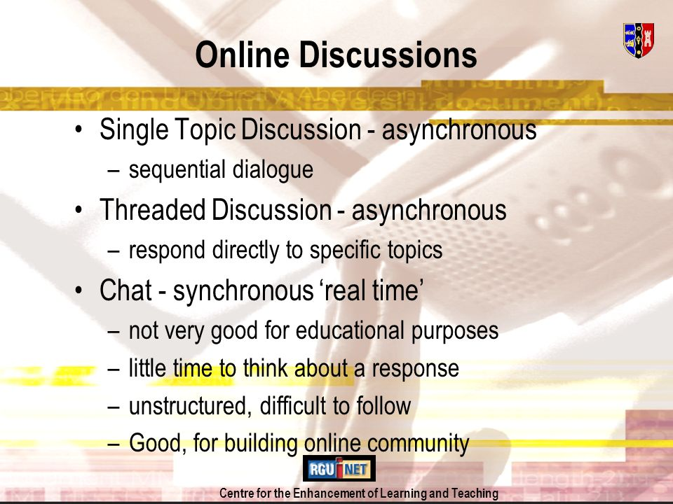 Centre for the Enhancement of Learning and Teaching Online Discussions Single Topic Discussion - asynchronous –sequential dialogue Threaded Discussion - asynchronous –respond directly to specific topics Chat - synchronous real time –not very good for educational purposes –little time to think about a response –unstructured, difficult to follow –Good, for building online community