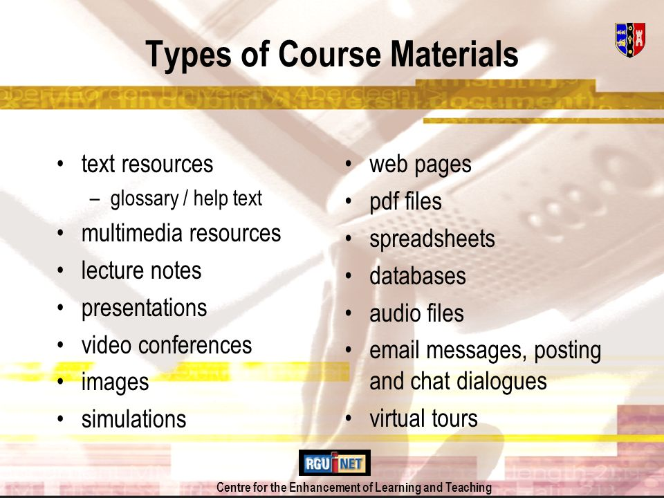 Centre for the Enhancement of Learning and Teaching Types of Course Materials text resources –glossary / help text multimedia resources lecture notes presentations video conferences images simulations web pages pdf files spreadsheets databases audio files  messages, posting and chat dialogues virtual tours