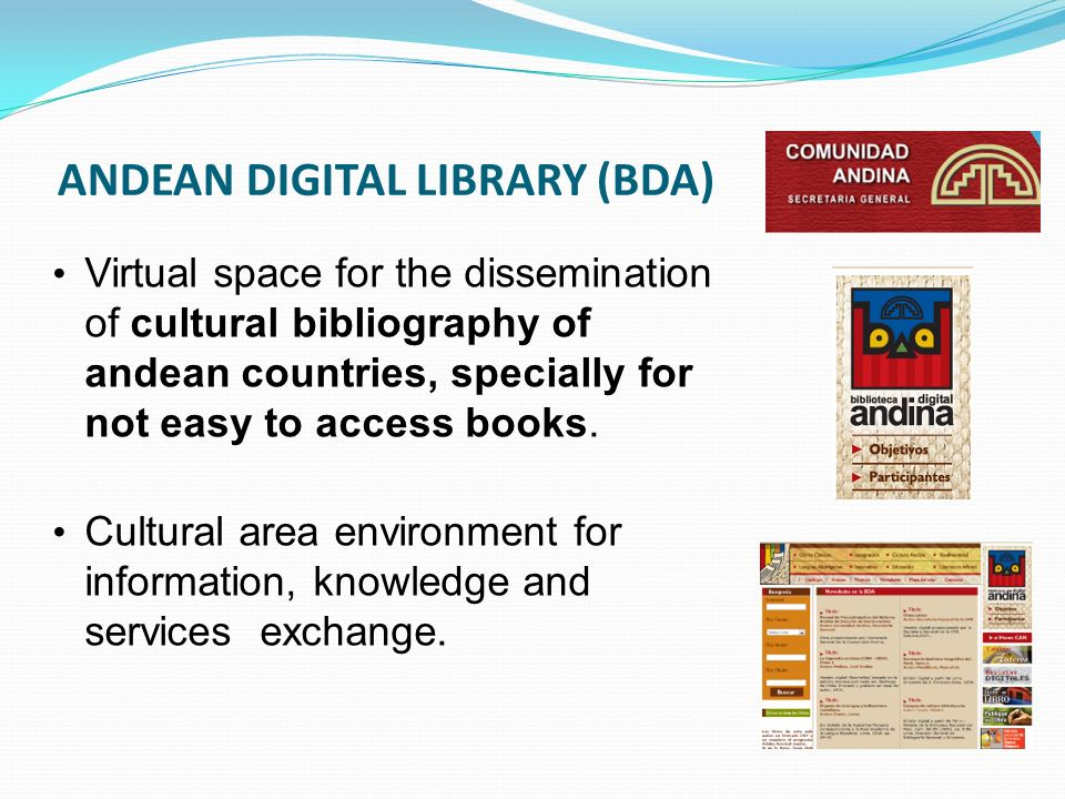ANDEAN DIGITAL LIBRARY (BDA) Virtual space for the dissemination of cultural bibliography of andean countries, specially for not easy to access books.