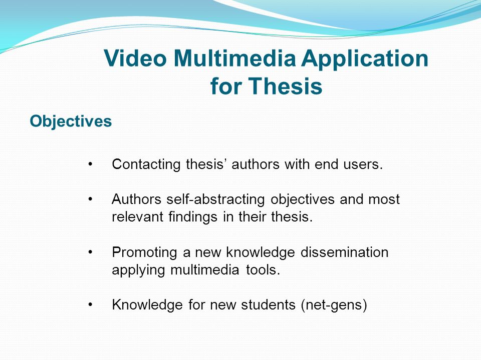 Video Multimedia Application for Thesis Objectives Contacting thesis authors with end users. Authors self-abstracting objectives and most relevant fin