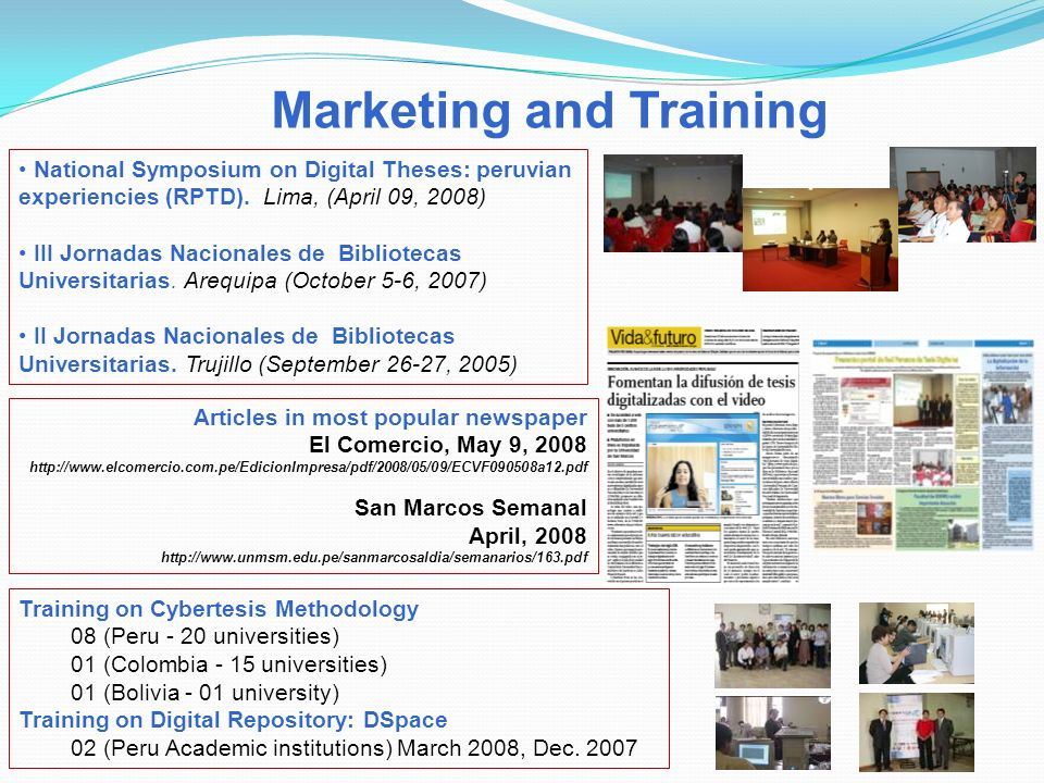 Marketing and Training Training on Cybertesis Methodology 08 (Peru - 20 universities) 01 (Colombia - 15 universities) 01 (Bolivia - 01 university) Training on Digital Repository: DSpace 02 (Peru Academic institutions) March 2008, Dec.