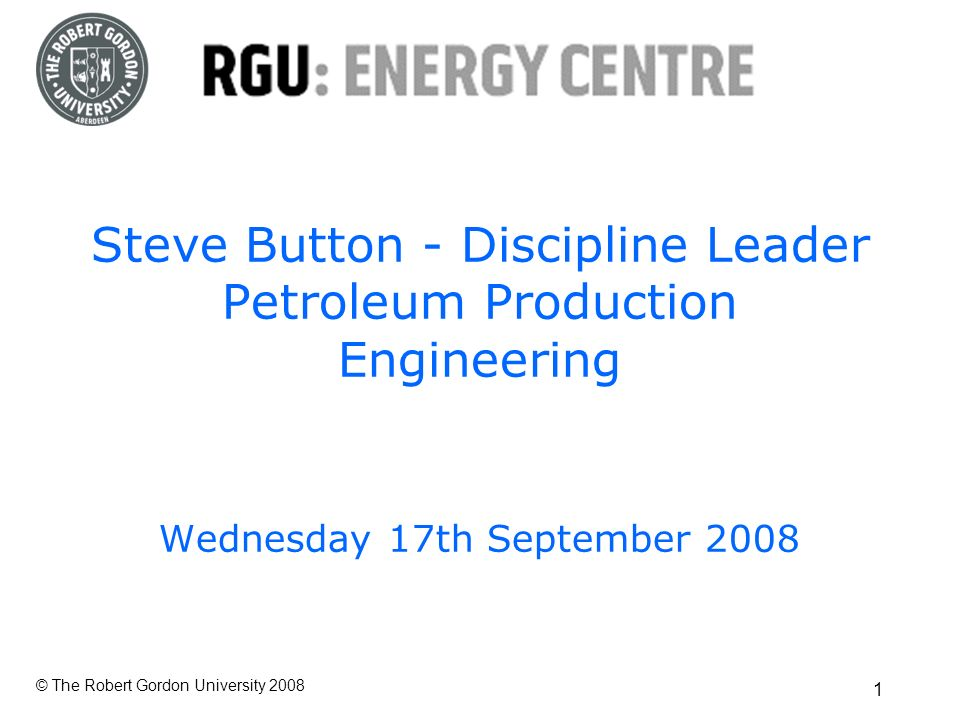 © The Robert Gordon University Steve Button - Discipline Leader Petroleum Production Engineering Wednesday 17th September 2008