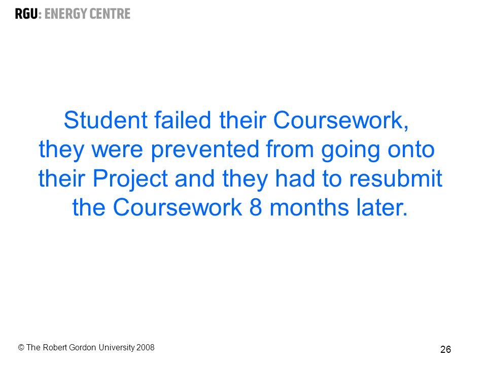 © The Robert Gordon University Student failed their Coursework, they were prevented from going onto their Project and they had to resubmit the Coursework 8 months later.