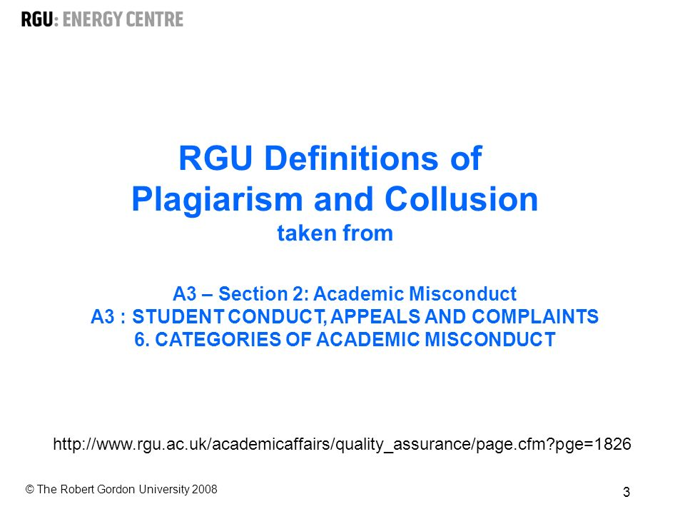 © The Robert Gordon University RGU Definitions of Plagiarism and Collusion taken from A3 – Section 2: Academic Misconduct A3 : STUDENT CONDUCT, APPEALS AND COMPLAINTS 6.