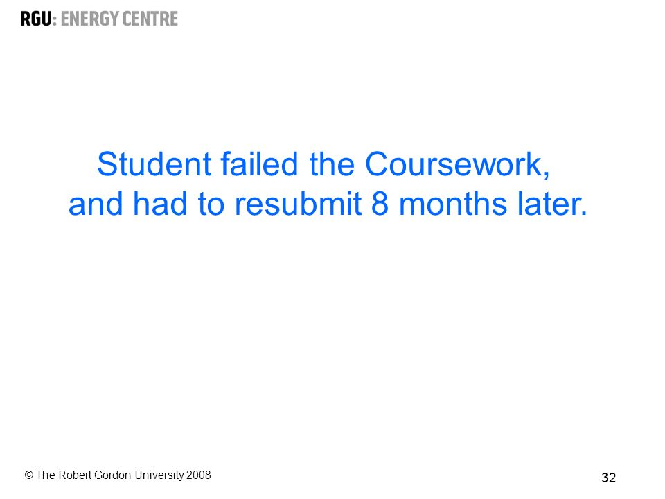 © The Robert Gordon University Student failed the Coursework, and had to resubmit 8 months later.