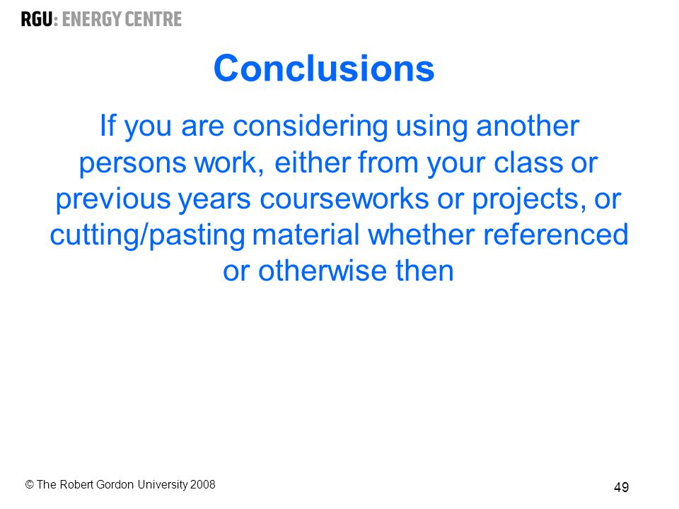 © The Robert Gordon University Conclusions If you are considering using another persons work, either from your class or previous years courseworks or projects, or cutting/pasting material whether referenced or otherwise then