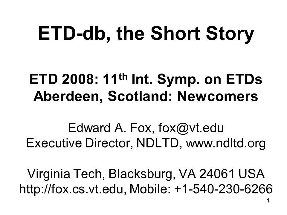 1 ETD-db, the Short Story ETD 2008: 11 th Int. Symp. on ETDs Aberdeen, Scotland: Newcomers Edward A. Fox, fox@vt.edu Executive Director, NDLTD, www.nd
