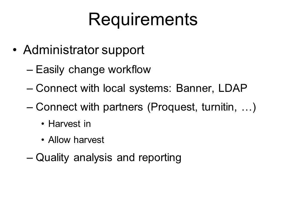 Requirements Administrator support –Easily change workflow –Connect with local systems: Banner, LDAP –Connect with partners (Proquest, turnitin, …) Harvest in Allow harvest –Quality analysis and reporting