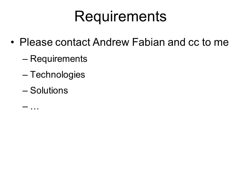 Requirements Please contact Andrew Fabian and cc to me –Requirements –Technologies –Solutions –…