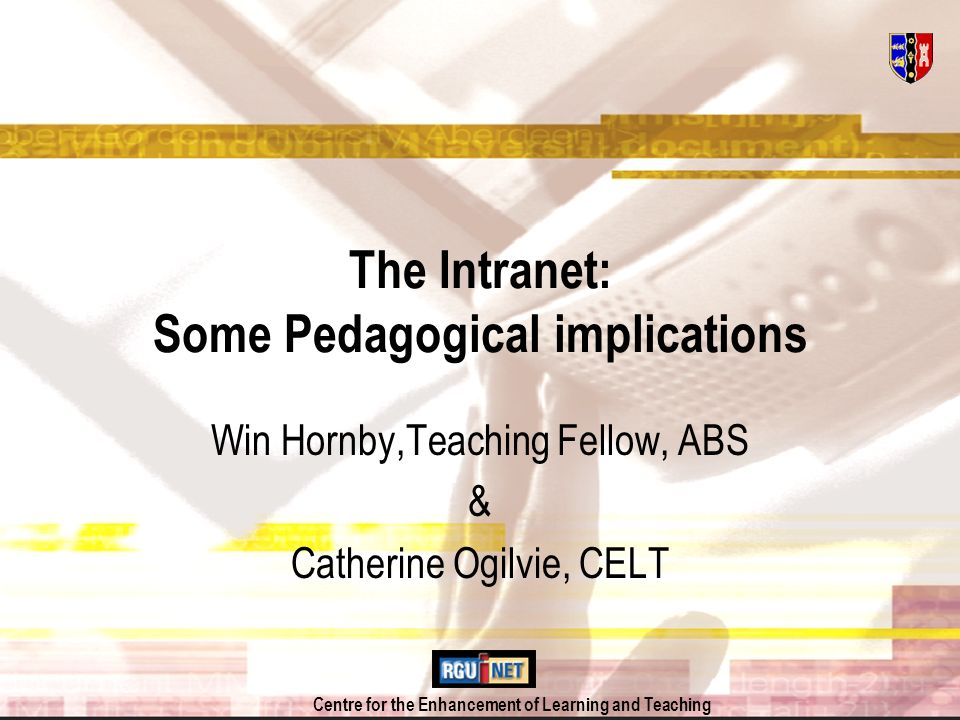 Centre for the Enhancement of Learning and Teaching The Intranet: Some Pedagogical implications Win Hornby,Teaching Fellow, ABS & Catherine Ogilvie, CELT