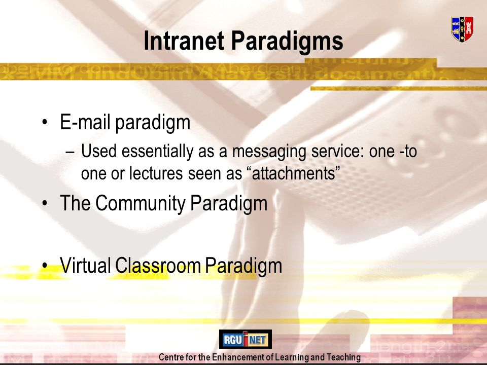 Centre for the Enhancement of Learning and Teaching Intranet Paradigms E-mail paradigm –Used essentially as a messaging service: one -to one or lectur