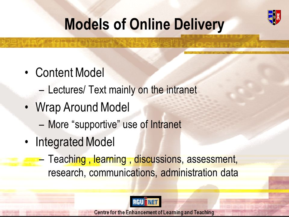 Centre for the Enhancement of Learning and Teaching Models of Online Delivery Content Model –Lectures/ Text mainly on the intranet Wrap Around Model –