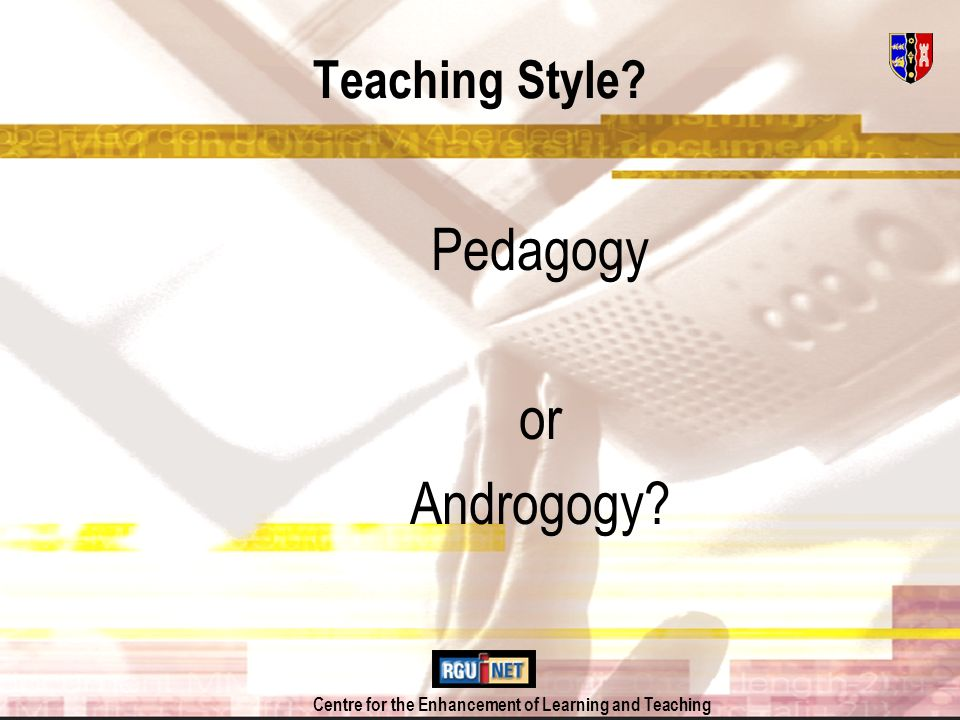 Centre for the Enhancement of Learning and Teaching Teaching Style Pedagogy or Androgogy