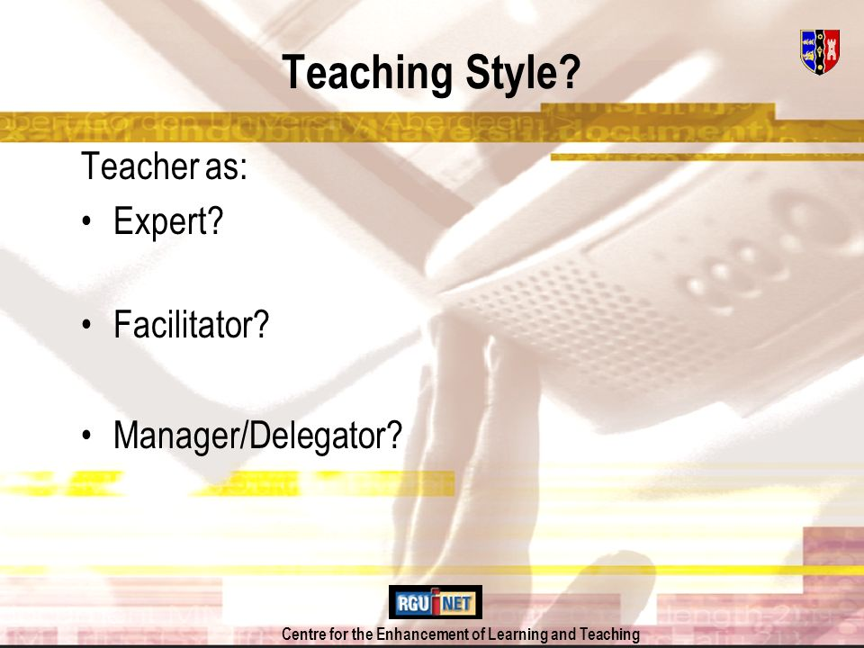 Centre for the Enhancement of Learning and Teaching Teaching Style? Teacher as: Expert? Facilitator? Manager/Delegator?