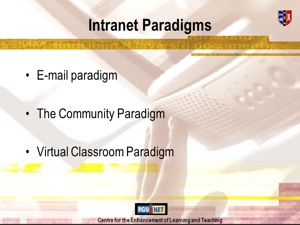 Centre for the Enhancement of Learning and Teaching Intranet Paradigms E-mail paradigm –Used essentially as a messaging service: one -to one or lectures seen as attachments The Community Paradigm Virtual Classroom Paradigm