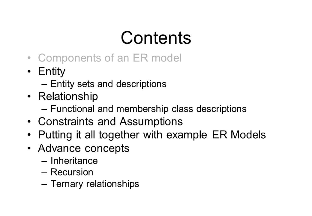 Contents Components of an ER model Entity –Entity sets and descriptions Relationship –Functional and membership class descriptions Constraints and Ass