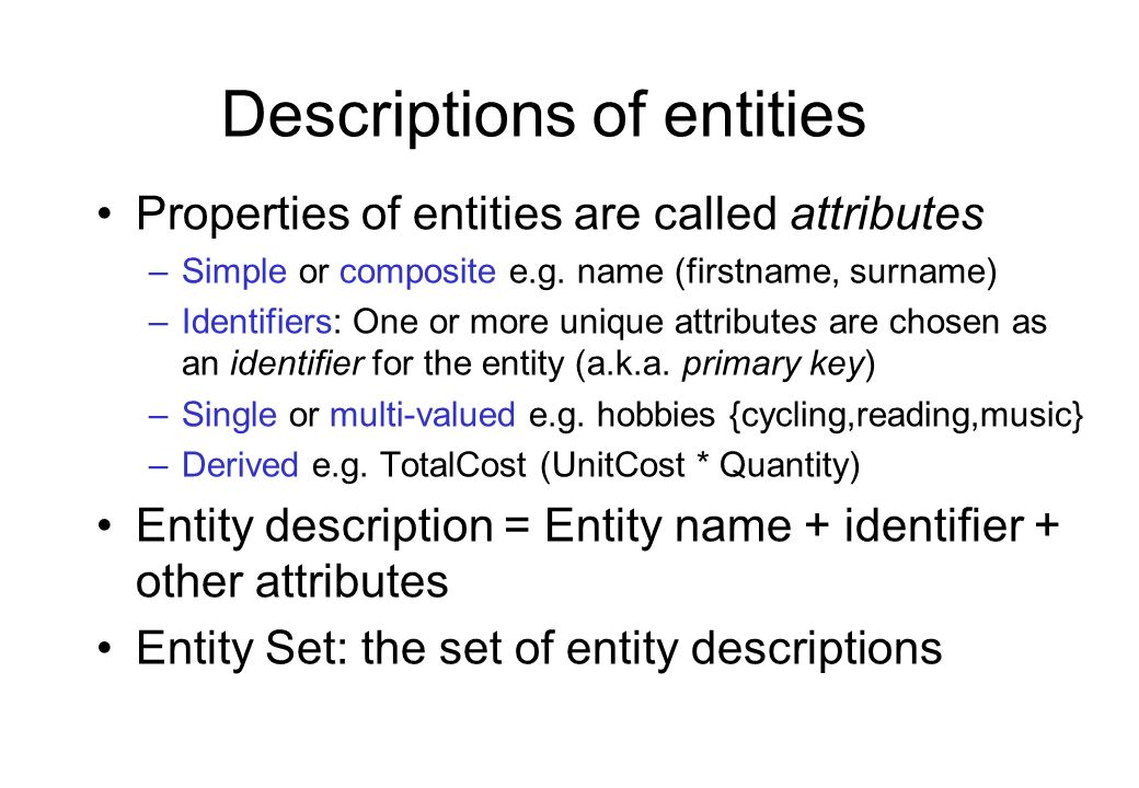 Descriptions of entities Properties of entities are called attributes –Simple or composite e.g. name (firstname, surname) –Identifiers: One or more un