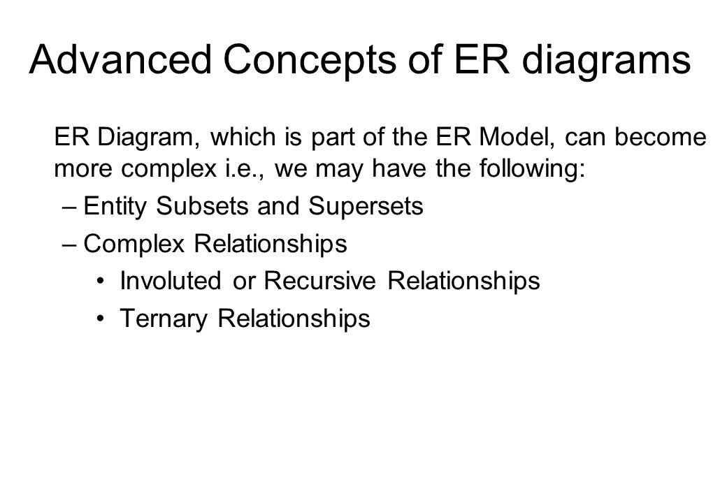Advanced Concepts of ER diagrams ER Diagram, which is part of the ER Model, can become more complex i.e., we may have the following: –Entity Subsets a