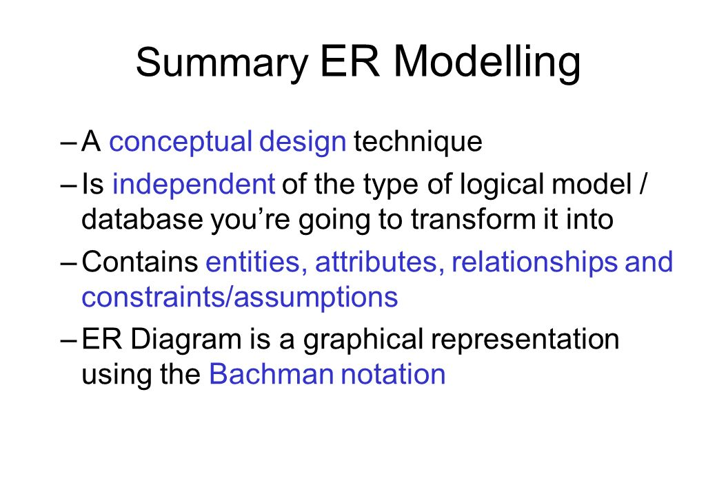 Summary ER Modelling –A conceptual design technique –Is independent of the type of logical model / database youre going to transform it into –Contains