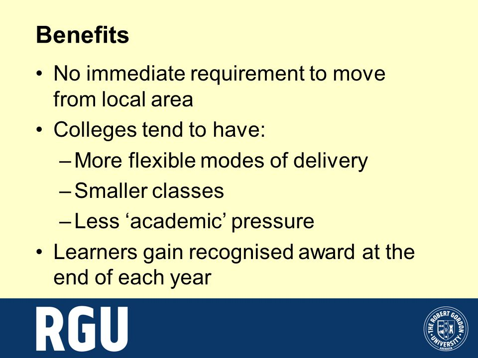 Benefits No immediate requirement to move from local area Colleges tend to have: –More flexible modes of delivery –Smaller classes –Less academic pres
