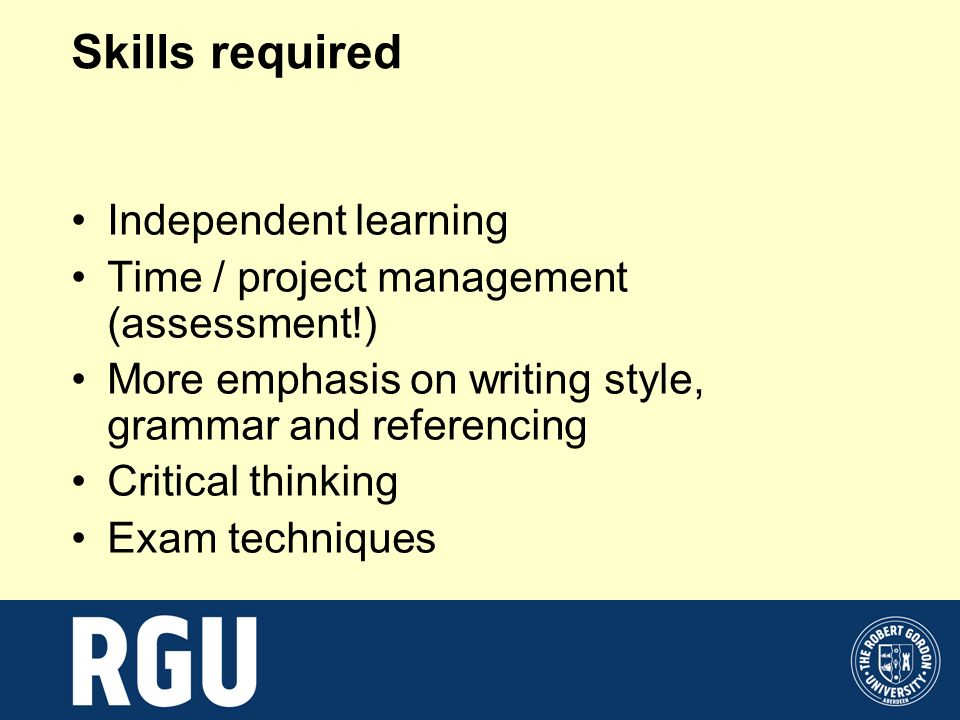 Skills required Independent learning Time / project management (assessment!) More emphasis on writing style, grammar and referencing Critical thinking