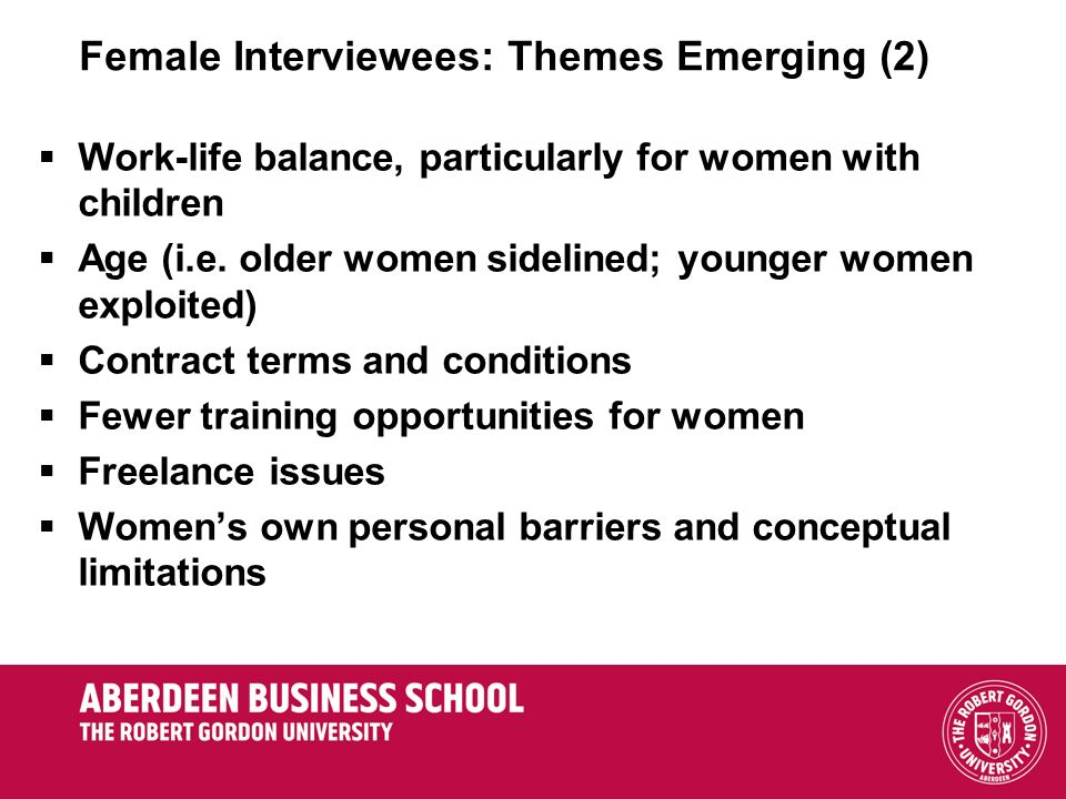 Female Interviewees: Themes Emerging (2) Work-life balance, particularly for women with children Age (i.e. older women sidelined; younger women exploi