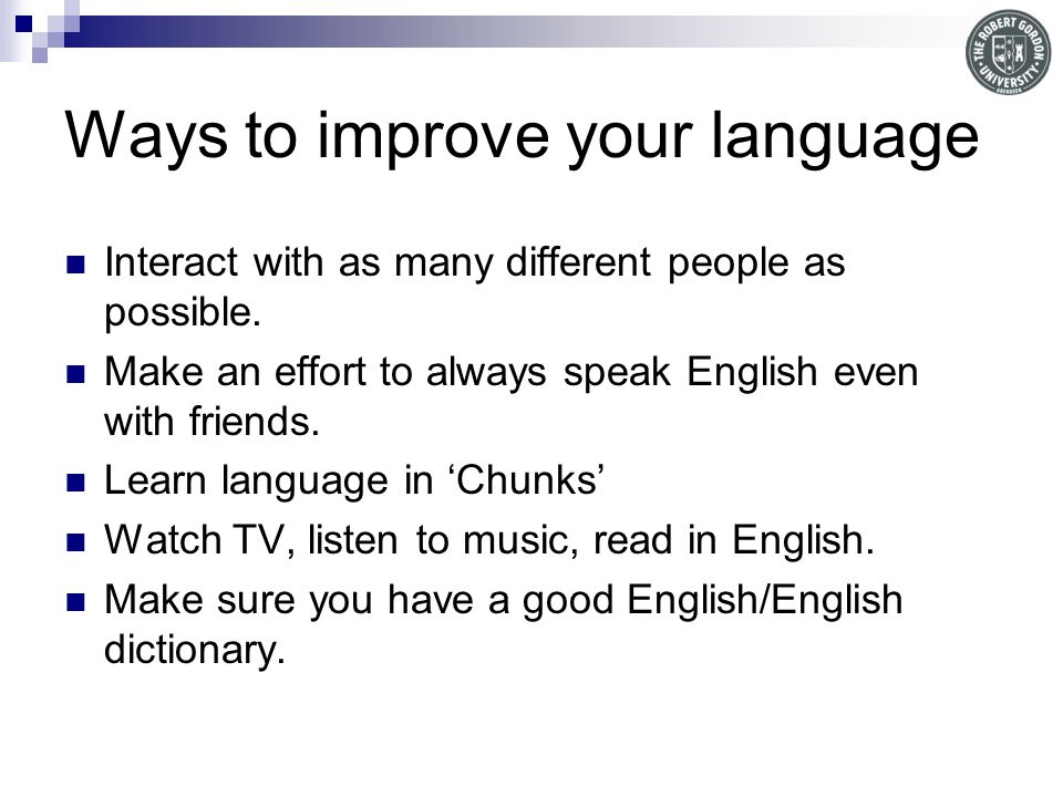 Ways to improve your language Interact with as many different people as possible.