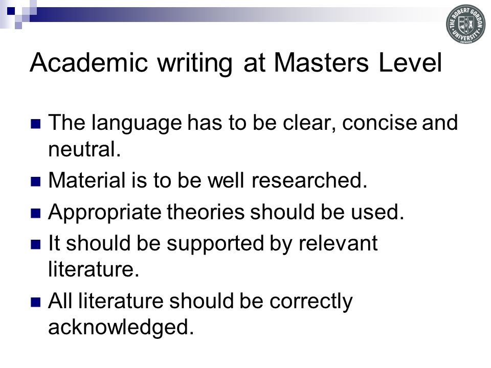 Academic writing at Masters Level The language has to be clear, concise and neutral.