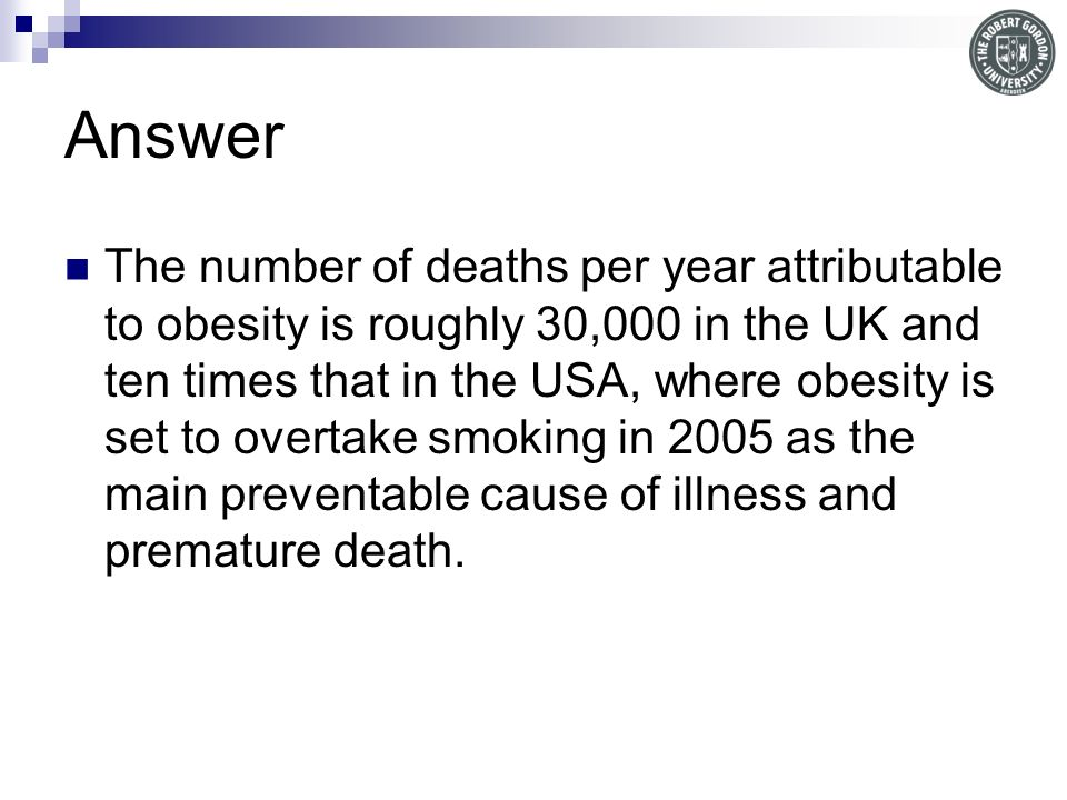 Answer The number of deaths per year attributable to obesity is roughly 30,000 in the UK and ten times that in the USA, where obesity is set to overtake smoking in 2005 as the main preventable cause of illness and premature death.