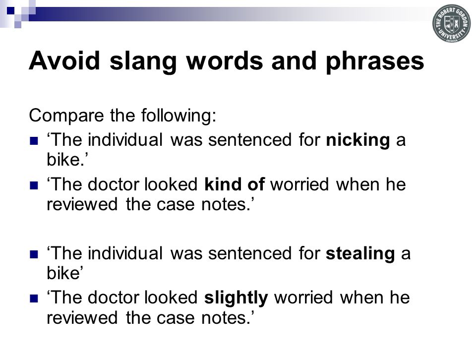 Avoid slang words and phrases Compare the following: The individual was sentenced for nicking a bike.