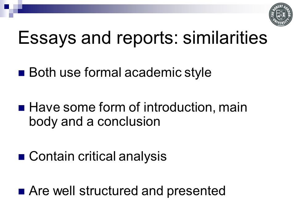 Essays and reports: similarities Both use formal academic style Have some form of introduction, main body and a conclusion Contain critical analysis Are well structured and presented