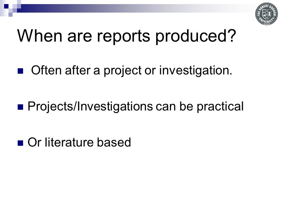 When are reports produced.Often after a project or investigation.