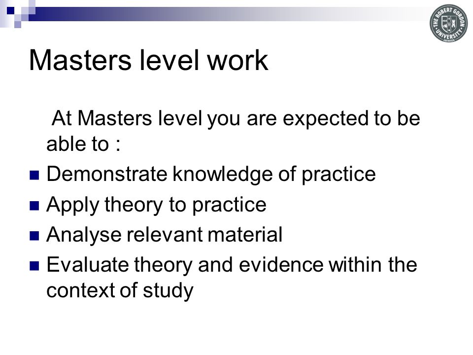 Masters level work At Masters level you are expected to be able to : Demonstrate knowledge of practice Apply theory to practice Analyse relevant material Evaluate theory and evidence within the context of study