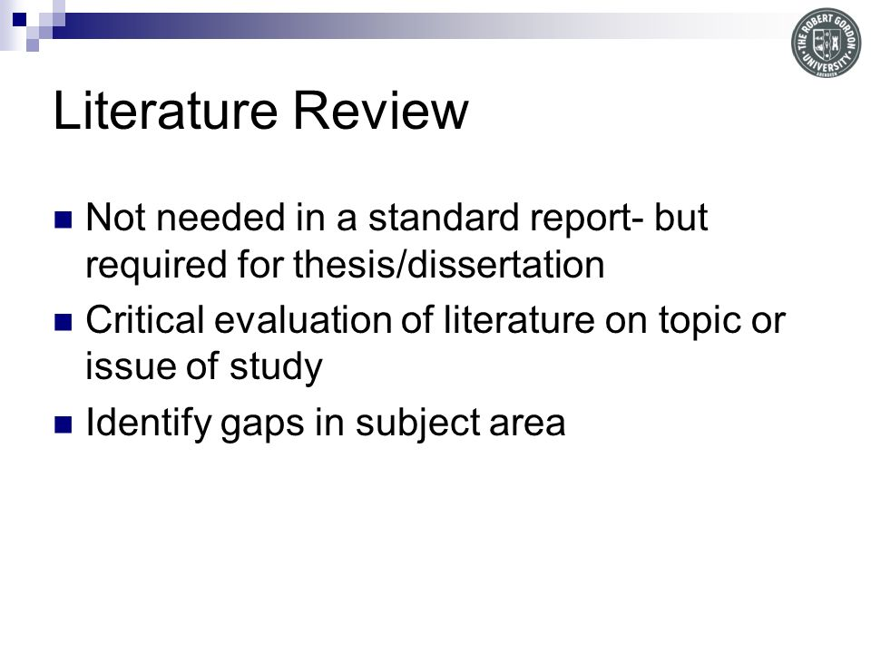 Literature Review Not needed in a standard report- but required for thesis/dissertation Critical evaluation of literature on topic or issue of study Identify gaps in subject area