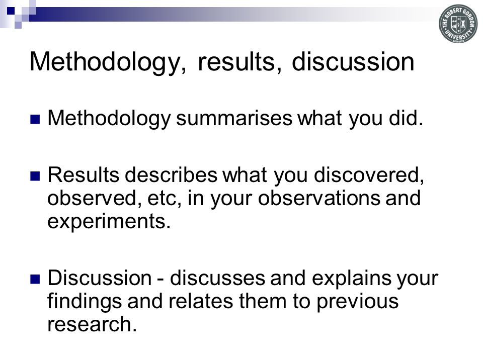 Methodology, results, discussion Methodology summarises what you did.