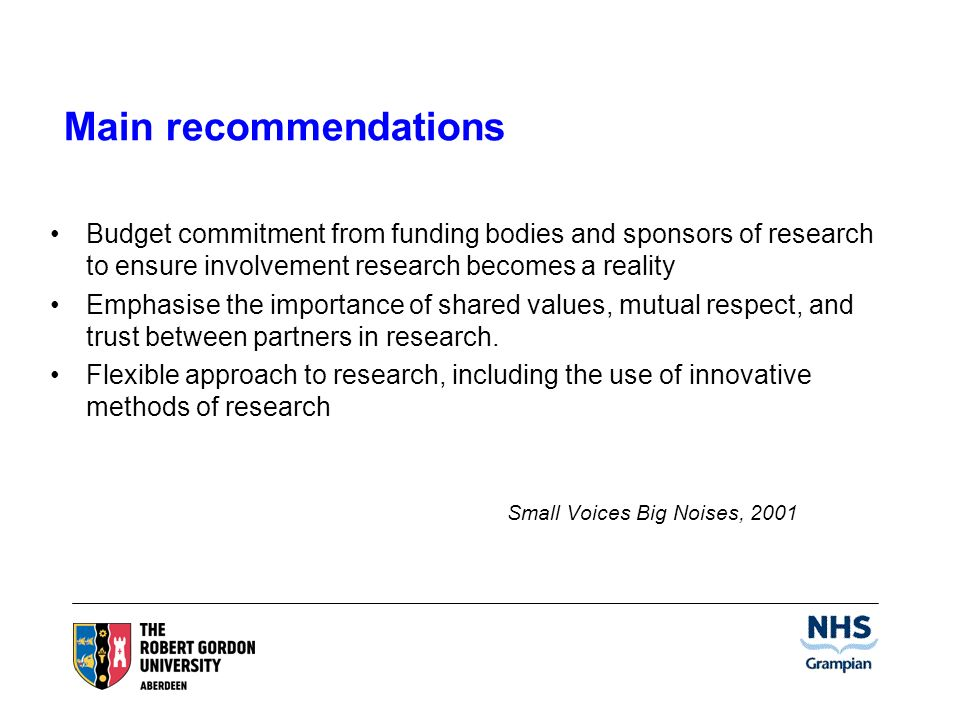 Main recommendations Budget commitment from funding bodies and sponsors of research to ensure involvement research becomes a reality Emphasise the importance of shared values, mutual respect, and trust between partners in research.