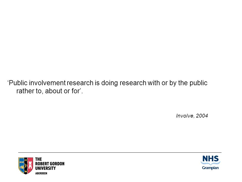 Public involvement research is doing research with or by the public rather to, about or for.